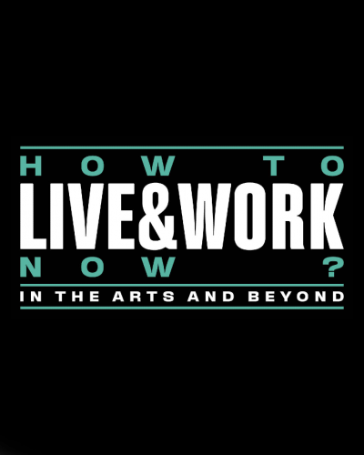 How to Live and Work Now? In the Arts and Beyond.